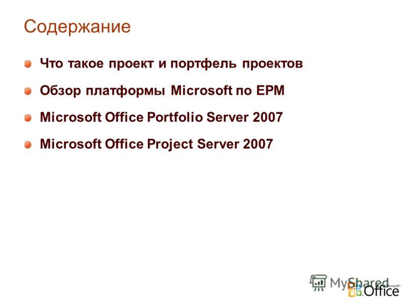 Содержание Что такое проект и портфель проектов Обзор платформы Microsoft по EPM Microsoft Office Portfolio Server 2007 Microsoft Office Project Server 2007