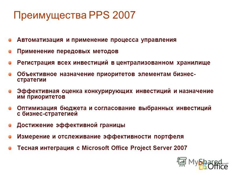 Преимущества PPS 2007 Автоматизация и применение процесса управления Применение передовых методов Регистрация всех инвестиций в централизованном хранилище Объективное назначение приоритетов элементам бизнес- стратегии Эффективная оценка конкурирующих