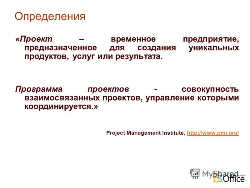 Определения «Проект – временное предприятие, предназначенное для создания уникальных продуктов, услуг или результата. Программа проектов - совокупность взаимосвязанных проектов, управление которыми координируется.» Project Management Institute, http: