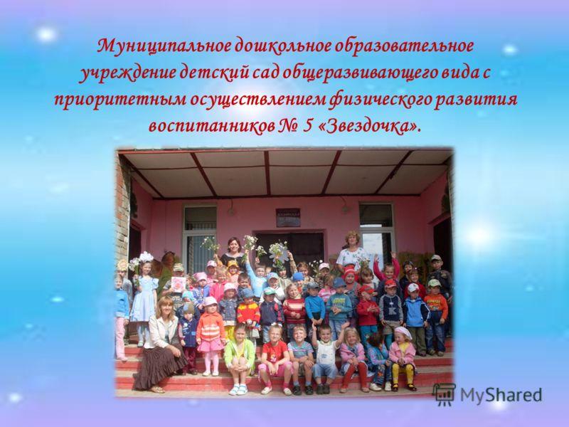 Муниципальное дошкольное образовательное учреждение детский сад общеразвивающего вида с приоритетным осуществлением физического развития воспитанников 5 «Звездочка».
