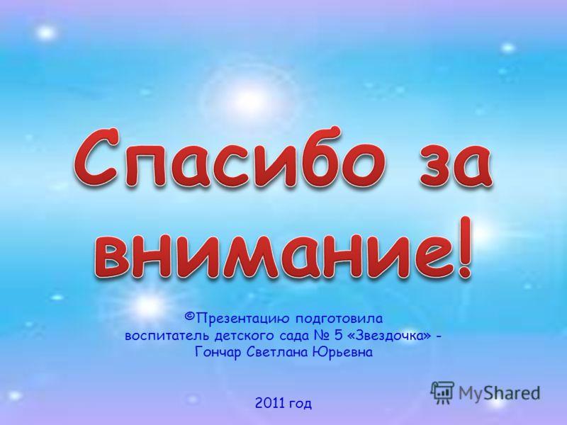 ©Презентацию подготовила воспитатель детского сада 5 «Звездочка» - Гончар Светлана Юрьевна 2011 год