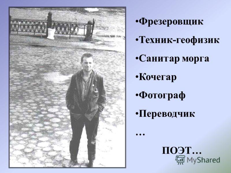 Фрезеровщик Техник-геофизик Санитар морга Кочегар Фотограф Переводчик … ПОЭТ…