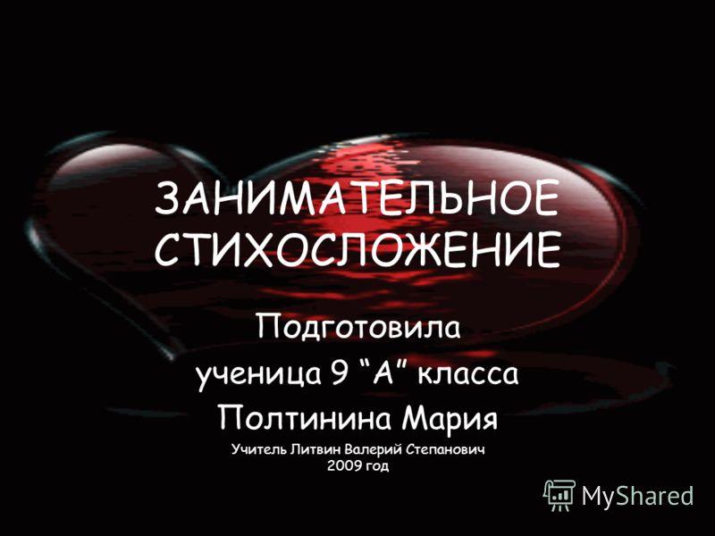 ЗАНИМАТЕЛЬНОЕ СТИХОСЛОЖЕНИЕ Подготовила ученица 9 А класса Полтинина Мария Учитель Литвин Валерий Степанович 2009 год