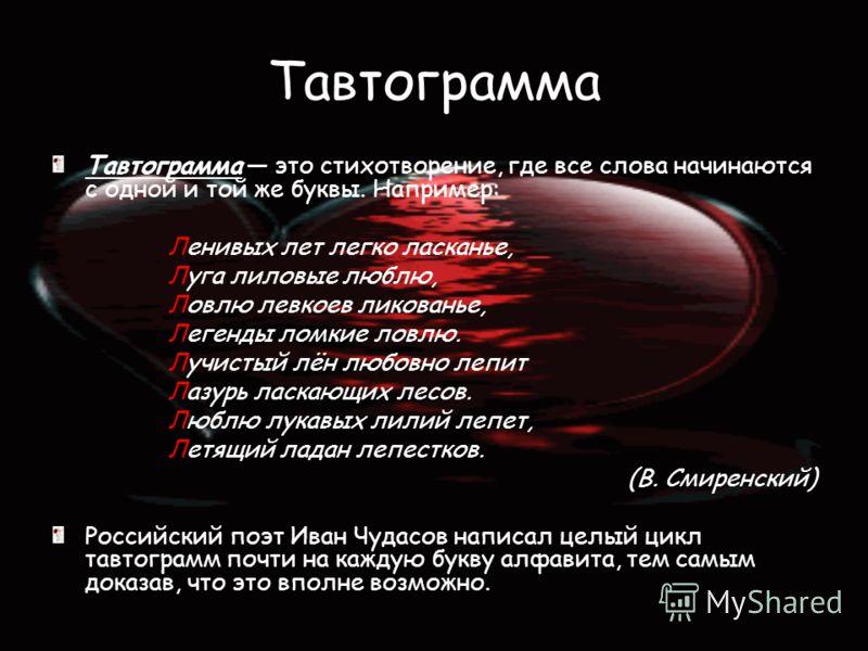 Тавтограмма Тавтограмма это стихотворение, где все слова начинаются с одной и той же буквы. Например: Ленивых лет легко ласканье, Луга лиловые люблю, Ловлю левкоев ликованье, Легенды ломкие ловлю. Лучистый лён любовно лепит Лазурь ласкающих лесов. Лю