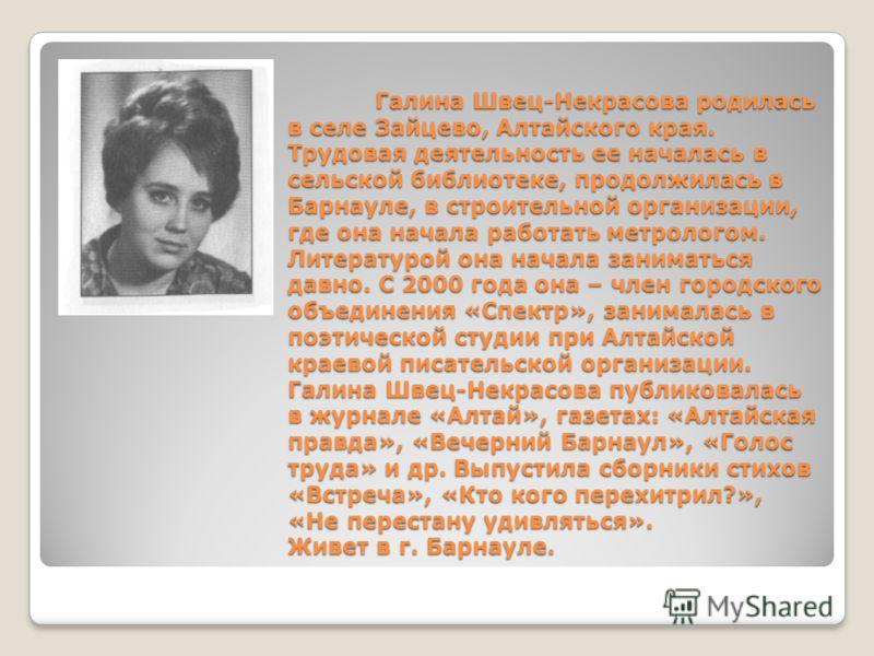 Галина Швец-Некрасова родилась в селе Зайцево, Алтайского края. Трудовая деятельность ее началась в сельской библиотеке, продолжилась в Барнауле, в строительной организации, где она начала работать метрологом. Литературой она начала заниматься давно.