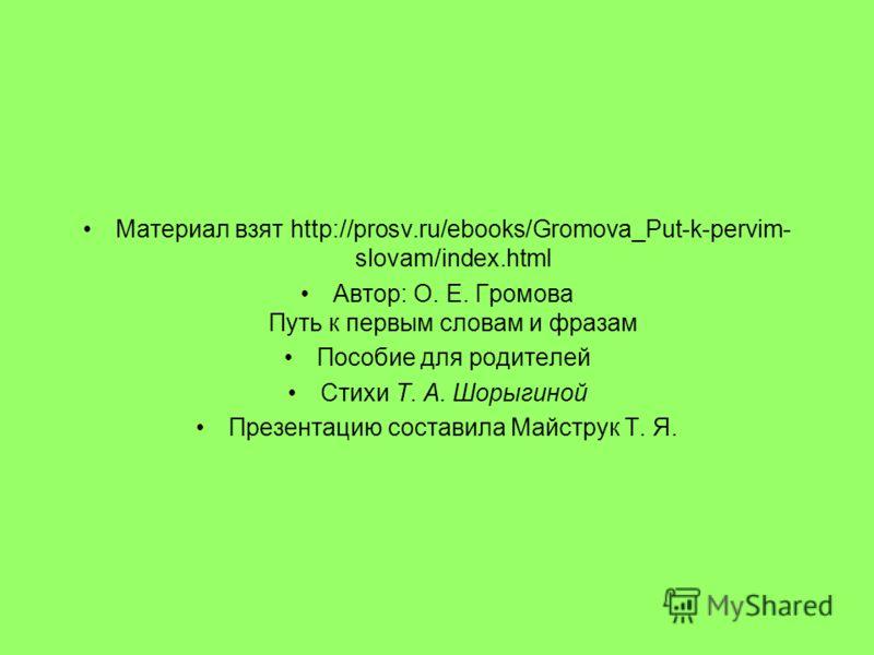 Материал взят http://prosv.ru/ebooks/Gromova_Put-k-pervim- slovam/index.html Автор: О. Е. Громова Путь к первым словам и фразам Пособие для родителей Стихи Т. А. Шорыгиной Презентацию составила Майструк Т. Я.