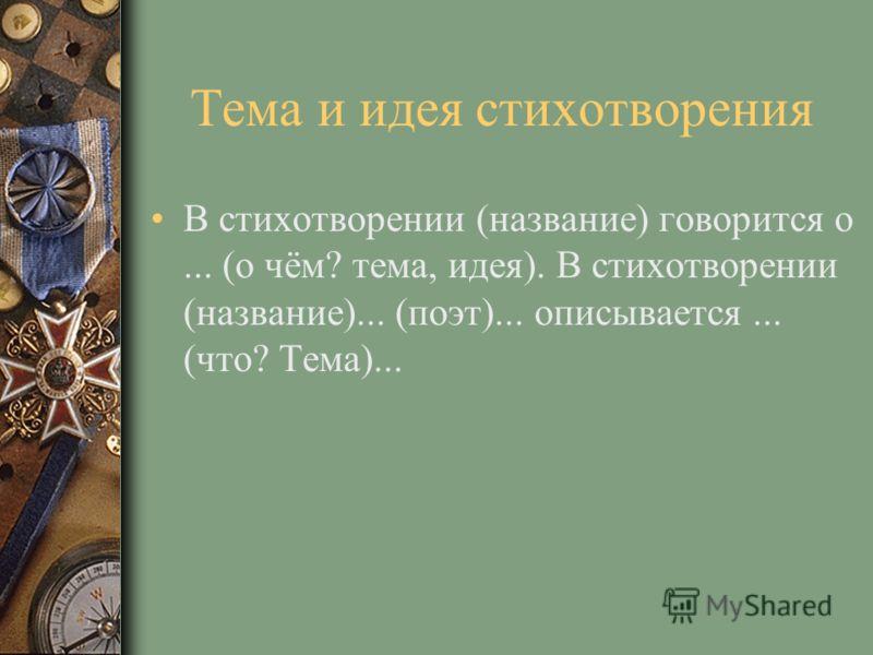 Тема и идея стихотворения В стихотворении (название) говорится о... (о чём? тема, идея). В стихотворении (название)... (поэт)... описывается... (что? Тема)...