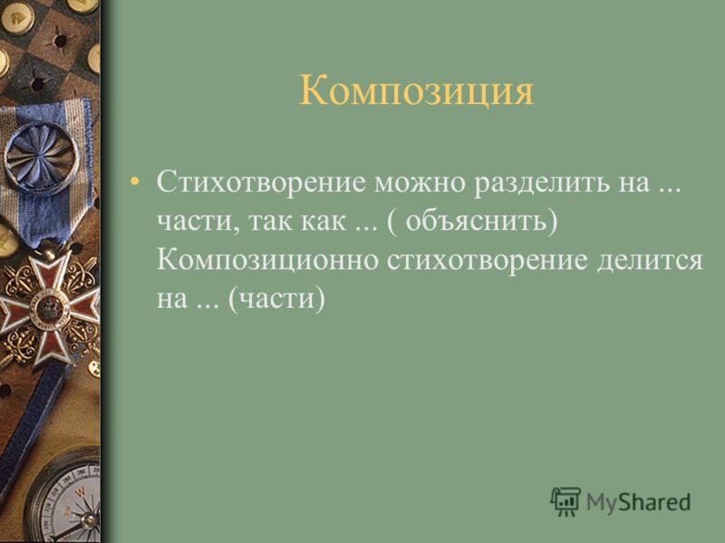 Композиция Стихотворение можно разделить на... части, так как... ( объяснить) Композиционно стихотворение делится на... (части)