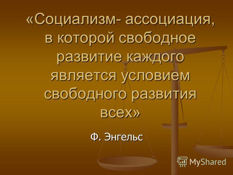 «Социализм- ассоциация, в которой свободное развитие каждого является условием свободного развития всех» Ф. Энгельс