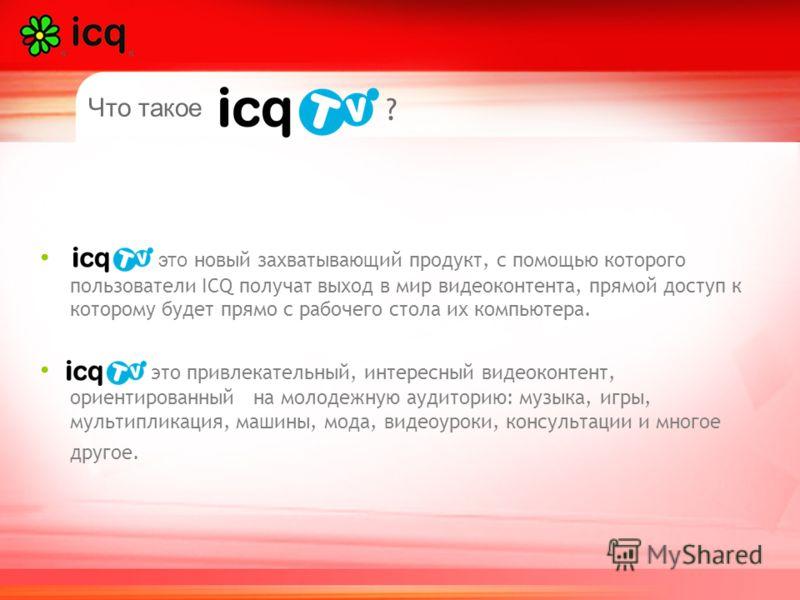 Что такое ? это новый захватывающий продукт, с помощью которого пользователи ICQ получат выход в мир видеоконтента, прямой доступ к которому будет прямо с рабочего стола их компьютера. это привлекательный, интересный видеоконтент, ориентированный на