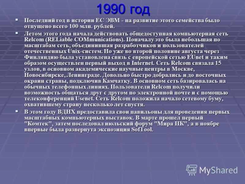 1990 год Последний год в истории ЕС ЭВМ - на развитие этого семейства было отпущено всего 100 млн. рублей. Последний год в истории ЕС ЭВМ - на развитие этого семейства было отпущено всего 100 млн. рублей. Летом этого года начала действовать общедосту