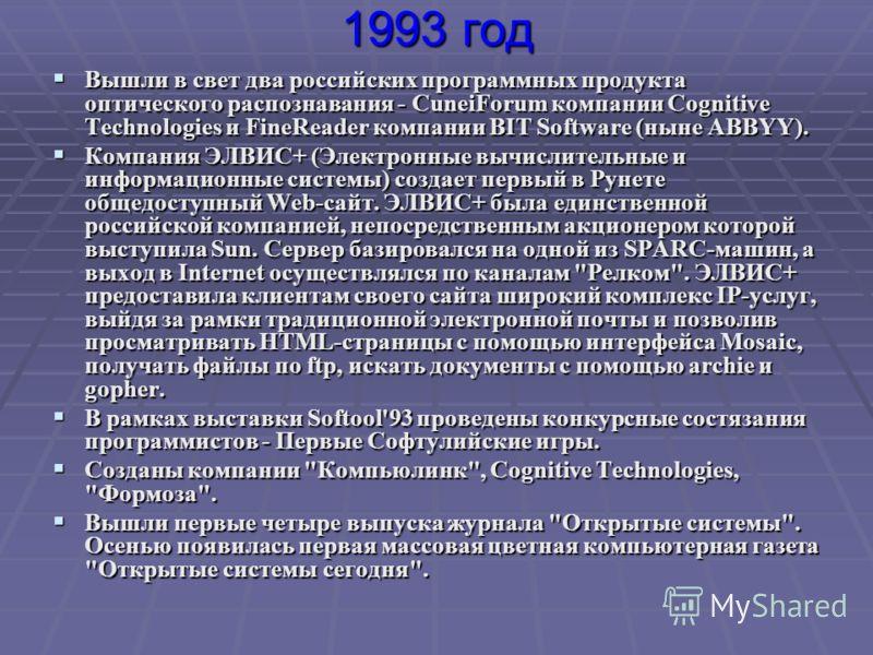 1993 год Вышли в свет два российских программных продукта оптического распознавания - CuneiForum компании Сognitive Technologies и FineReader компании BIT Software (ныне ABBYY). Вышли в свет два российских программных продукта оптического распознаван