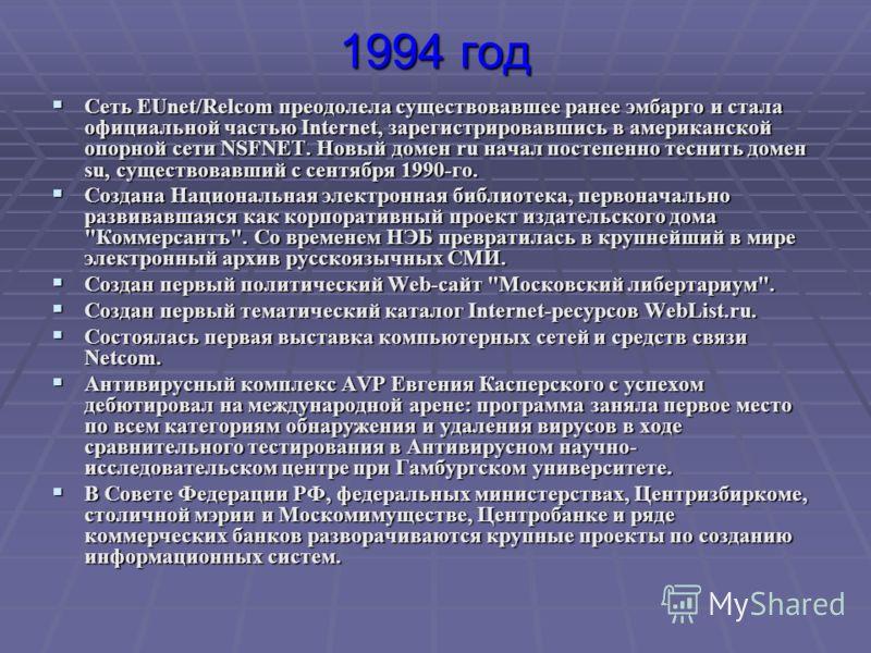 1994 год Сеть EUnet/Relcom преодолела существовавшее ранее эмбарго и стала официальной частью Internet, зарегистрировавшись в американской опорной сети NSFNET. Новый домен ru начал постепенно теснить домен su, существовавший с сентября 1990-го. Сеть