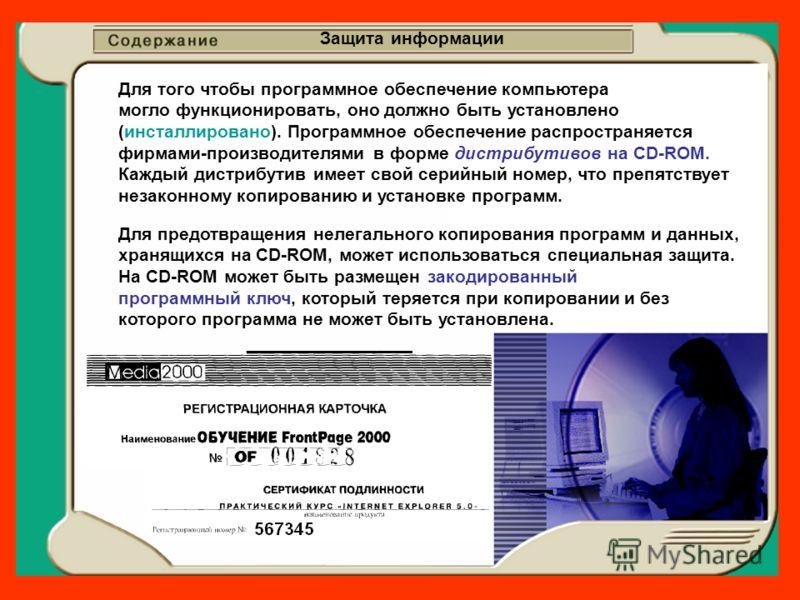 Защита информации Для того чтобы программное обеспечение компьютера могло функционировать, оно должно быть установлено (инсталлировано). Программное обеспечение распространяется фирмами-производителями в форме дистрибутивов на CD-ROM. Каждый дистрибу