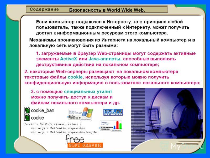 Безопасность в World Wide Web. Если компьютер подключен к Интернету, то в принципе любой пользователь, также подключенный к Интернету, может получить доступ к информационным ресурсам этого компьютера. Механизмы проникновения из Интернета на локальный