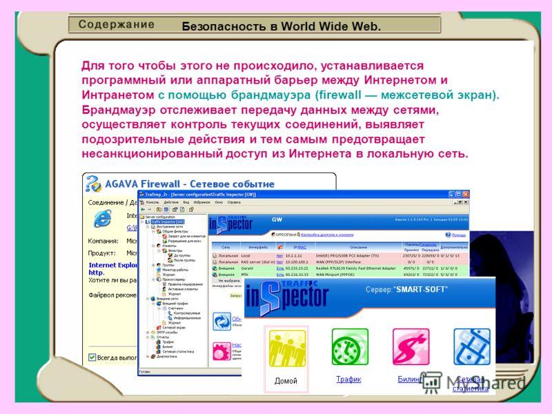 Безопасность в World Wide Web. Для того чтобы этого не происходило, устанавливается программный или аппаратный барьер между Интернетом и Интранетом с помощью брандмауэра (firewall межсетевой экран). Брандмауэр отслеживает передачу данных между сетями