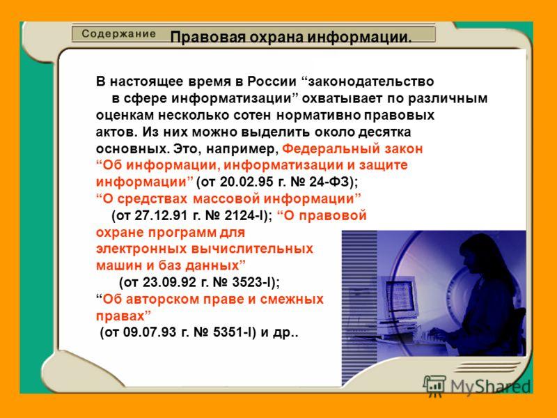 Правовая охрана информации. В настоящее время в России законодательство в сфере информатизации охватывает по различным оценкам несколько сотен нормативно правовых актов. Из них можно выделить около десятка основных. Это, например, Федеральный закон О
