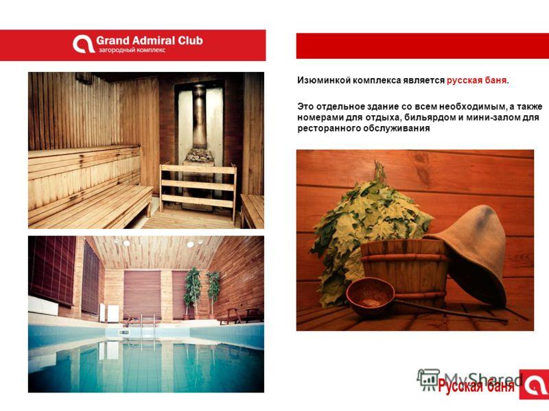 Изюминкой комплекса является русская баня. Это отдельное здание со всем необходимым, а также номерами для отдыха, бильярдом и мини-залом для ресторанного обслуживания