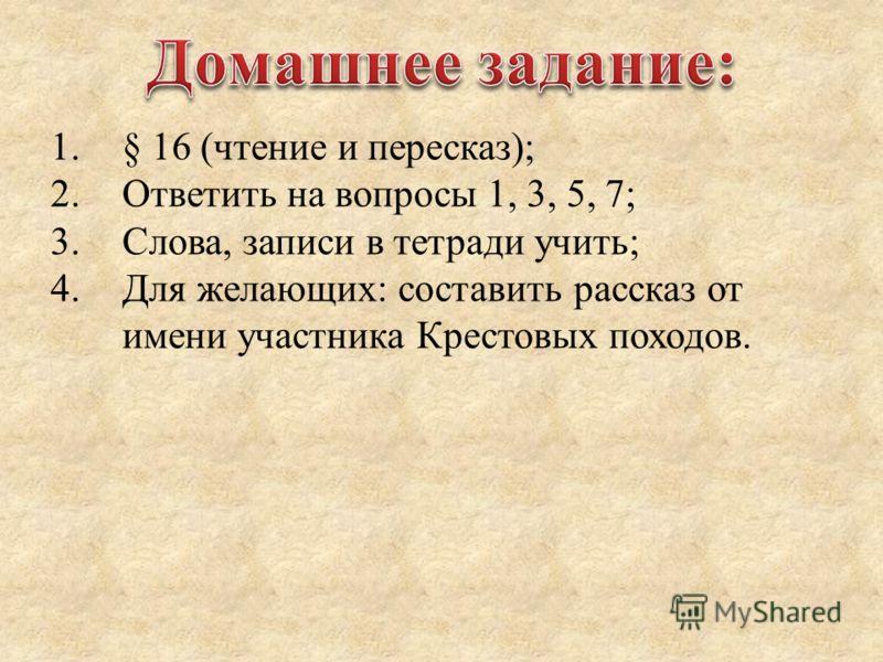 1.§ 16 (чтение и пересказ); 2.Ответить на вопросы 1, 3, 5, 7; 3.Слова, записи в тетради учить; 4.Для желающих: составить рассказ от имени участника Крестовых походов.