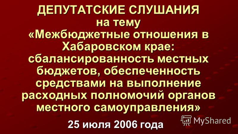 ДЕПУТАТСКИЕ СЛУШАНИЯ на тему «Межбюджетные отношения в Хабаровском крае: сбалансированность местных бюджетов, обеспеченность средствами на выполнение расходных полномочий органов местного самоуправления» 25 июля 2006 года