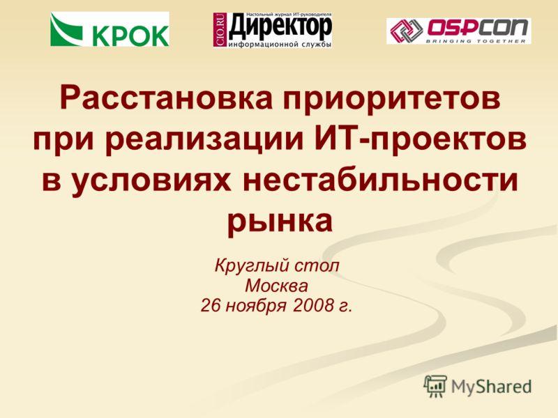 Расстановка приоритетов при реализации ИТ-проектов в условиях нестабильности рынка Круглый стол Москва 26 ноября 2008 г.