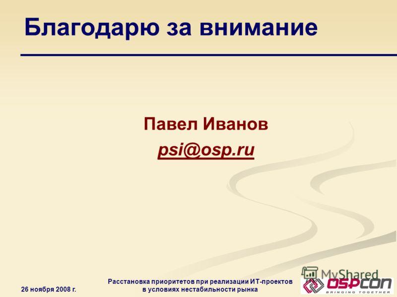 26 ноября 2008 г. Расстановка приоритетов при реализации ИТ-проектов в условиях нестабильности рынка Благодарю за внимание Павел Иванов psi@osp.ru