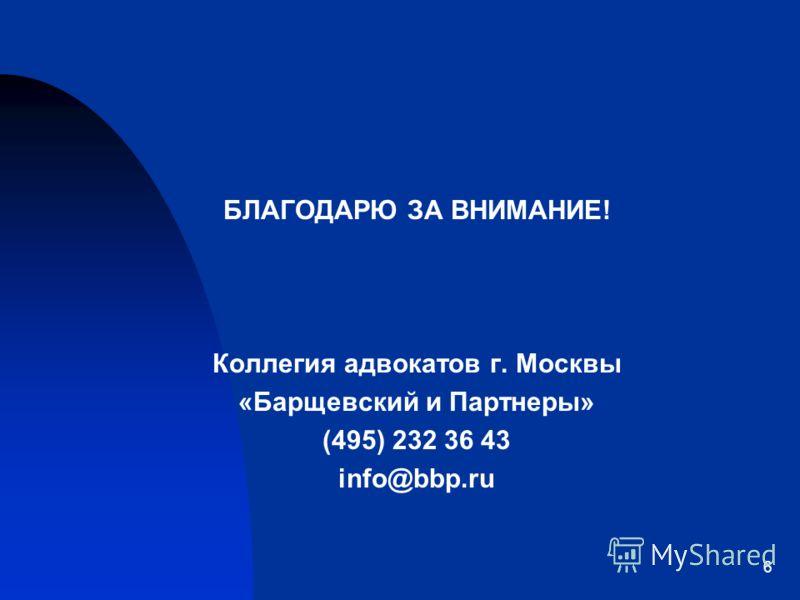 6 БЛАГОДАРЮ ЗА ВНИМАНИЕ! Коллегия адвокатов г. Москвы «Барщевский и Партнеры» (495) 232 36 43 info@bbp.ru