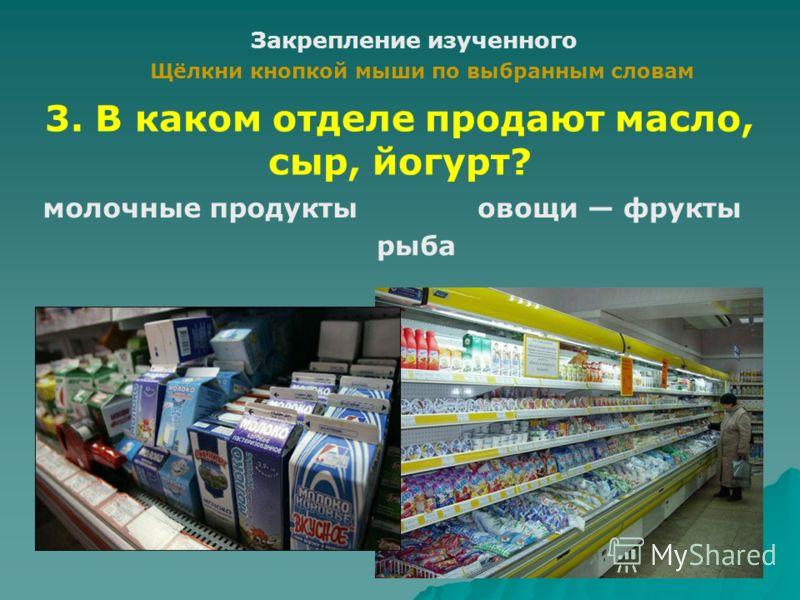 Закрепление изученного Щёлкни кнопкой мыши по выбранным словам бакалея кондитерские изделия продукты 2. В каком отделе продают торты, пирожные, конфеты?