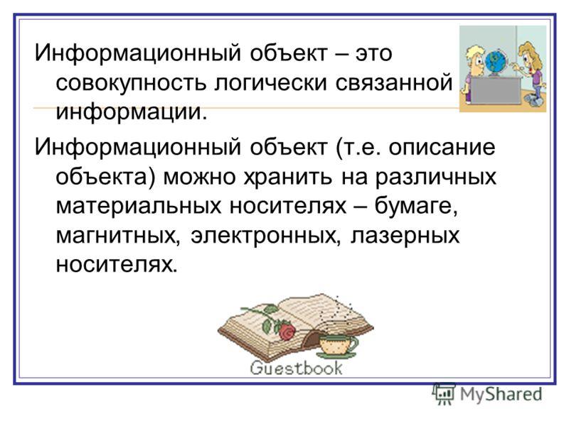 Информационный объект – это совокупность логически связанной информации. Информационный объект (т.е. описание объекта) можно хранить на различных материальных носителях – бумаге, магнитных, электронных, лазерных носителях.