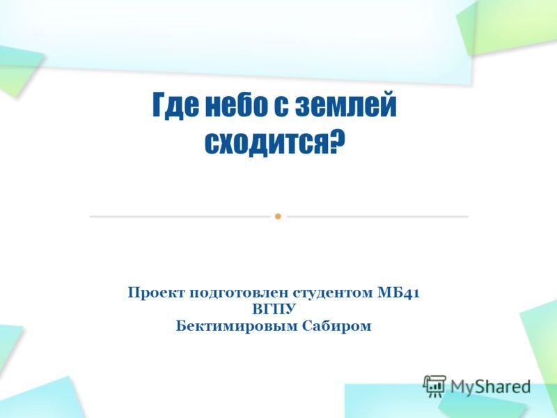 Проект подготовлен студентом МБ41 ВГПУ Бектимировым Сабиром Где небо с землей сходится?