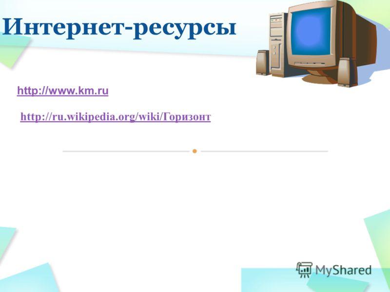 Интернет-ресурсы http://www.km.ruhttp://www.km.ru «Кирилл и Мефодий» http://ru.wikipedia.org/wiki/Горизонт «Википедия- Горизонт» http://ru.wikipedia.org/wiki/Горизонт