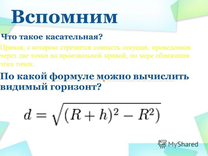 Вспомним Что такое касательная? Прямая, с которою стремится совпасть секущая, проведенная через две точки на произвольной кривой, по мере сближения этих точек. По какой формуле можно вычислить видимый горизонт?