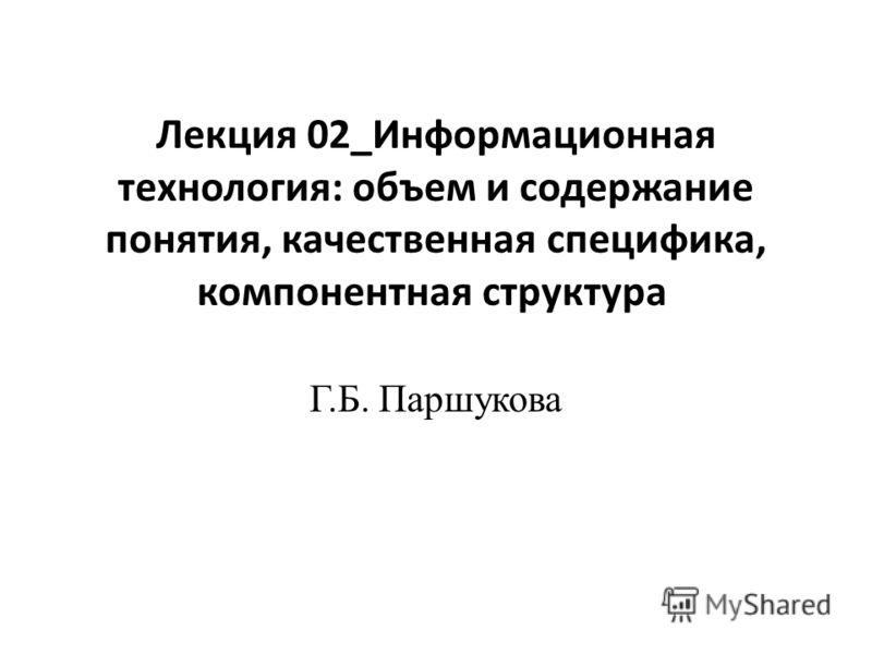 Лекция 02_Информационная технология: объем и содержание понятия, качественная специфика, компонентная структура Г.Б. Паршукова