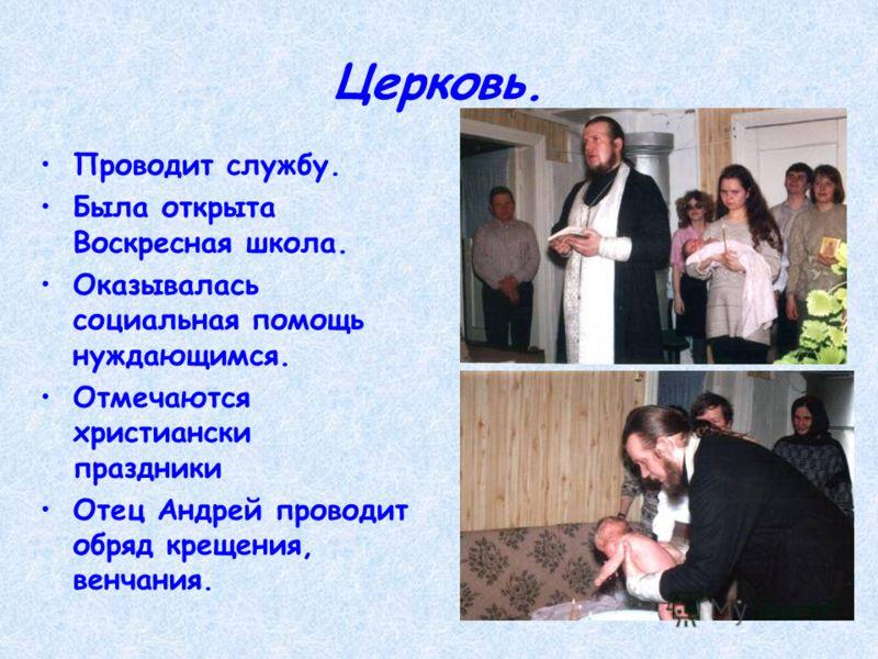 Церковь. Проводит службу. Была открыта Воскресная школа. Оказывалась социальная помощь нуждающимся. Отмечаются христиански праздники Отец Андрей проводит обряд крещения, венчания.