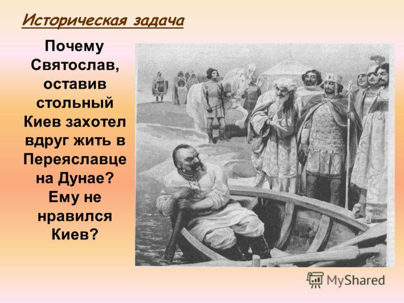 Почему Святослав, оставив стольный Киев захотел вдруг жить в Переяславце на Дунае? Ему не нравился Киев? Историческая задача