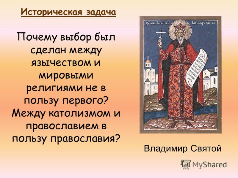 Владимир Святой Почему выбор был сделан между язычеством и мировыми религиями не в пользу первого? Между католизмом и православием в пользу православия? Историческая задача