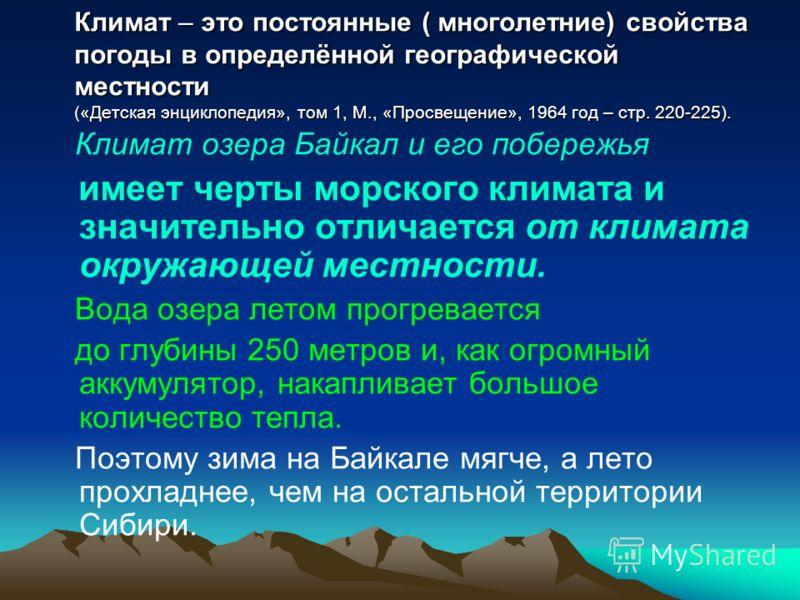 Климат – это постоянные ( многолетние) свойства погоды в определённой географической местности («Детская энциклопедия», том 1, М., «Просвещение», 1964 год – стр. 220-225). Климат озера Байкал и его побережья имеет черты морского климата и значительно