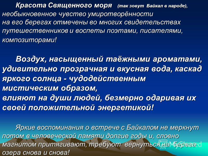Красота Священного моря (так зовут Байкал в народе), необыкновенное чувство умиротворённости на его берегах отмечены во многих свидетельствах путешественников и воспеты поэтами, писателями, композиторами! Воздух, насыщенный таёжными ароматами, удивит