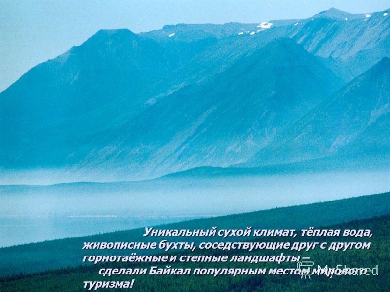 Уникальный сухой климат, тёплая вода, живописные бухты, соседствующие друг с другом Уникальный сухой климат, тёплая вода, живописные бухты, соседствующие друг с другом горнотаёжные и степные ландшафты – сделали Байкал популярным местом мирового туриз