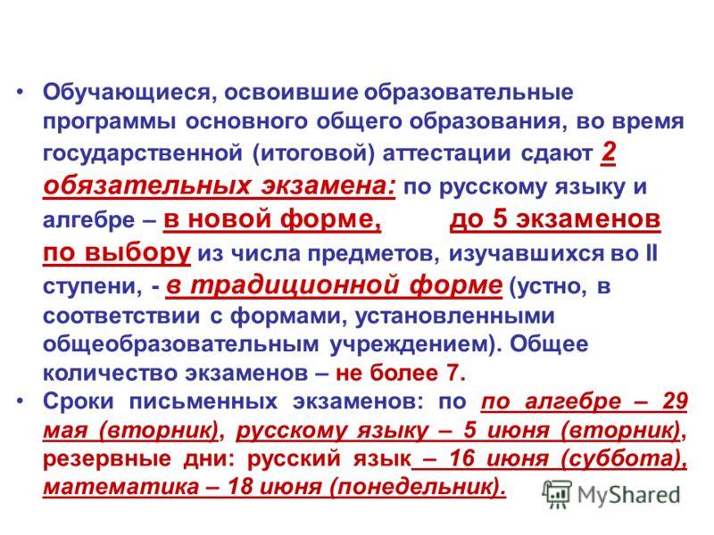 Обучающиеся, освоившие образовательные программы основного общего образования, во время государственной (итоговой) аттестации сдают 2 обязательных экзамена: по русскому языку и алгебре – в новой форме, до 5 экзаменов по выбору из числа предметов, изу