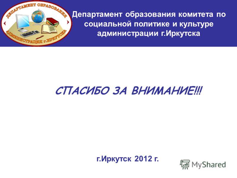 СПАСИБО ЗА ВНИМАНИЕ!!! г.Иркутск 2012 г. Департамент образования комитета по социальной политике и культуре администрации г.Иркутска
