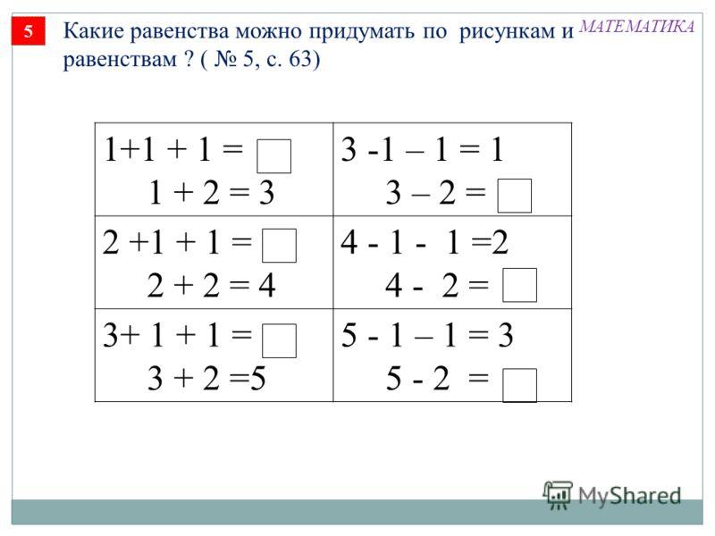 5 Какие равенства можно придумать по рисункам и равенствам ? ( 5, с. 63) 1+1 + 1 = 1 + 2 = 3 3 -1 – 1 = 1 3 – 2 = 2 +1 + 1 = 2 + 2 = 4 4 - 1 - 1 =2 4 - 2 = 3+ 1 + 1 = 3 + 2 =5 5 - 1 – 1 = 3 5 - 2 = МАТЕМАТИКА