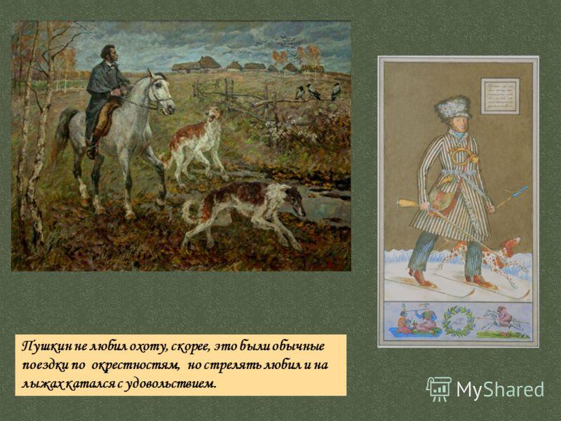 Пушкин не любил охоту, скорее, это были обычные поездки по окрестностям, но стрелять любил и на лыжах катался с удовольствием.