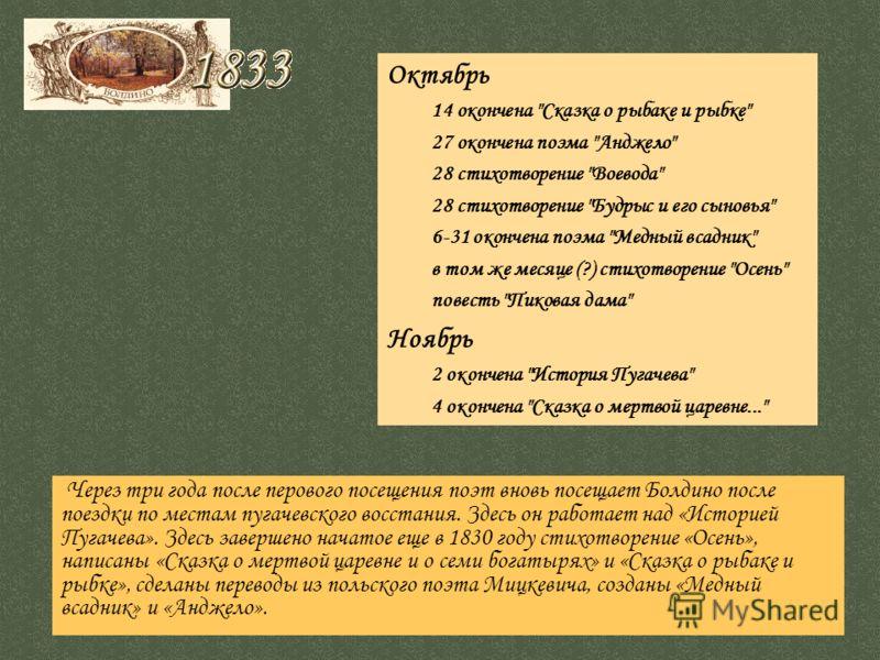 Через три года после перового посещения поэт вновь посещает Болдино после поездки по местам пугачевского восстания. Здесь он работает над «Историей Пугачева». Здесь завершено начатое еще в 1830 году стихотворение «Осень», написаны «Сказка о мертвой ц