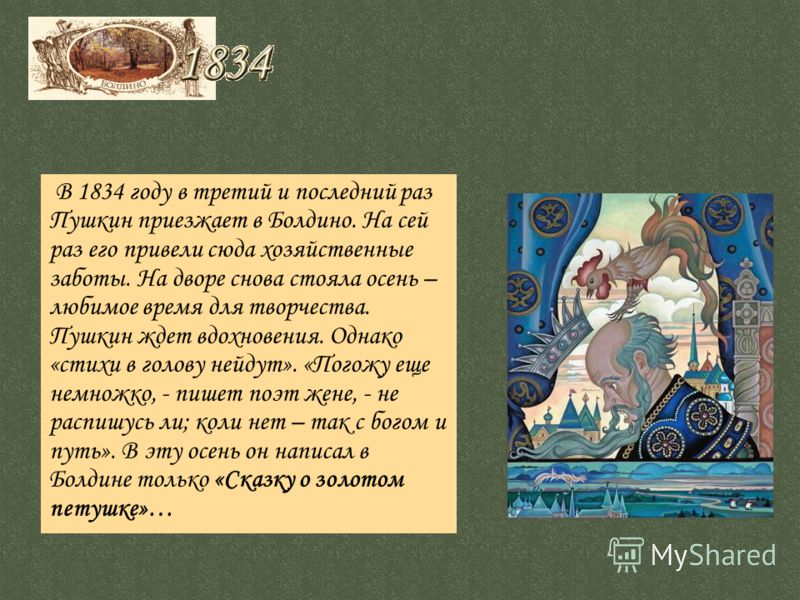 В 1834 году в третий и последний раз Пушкин приезжает в Болдино. На сей раз его привели сюда хозяйственные заботы. На дворе снова стояла осень – любимое время для творчества. Пушкин ждет вдохновения. Однако «стихи в голову нейдут». «Погожу еще немнож