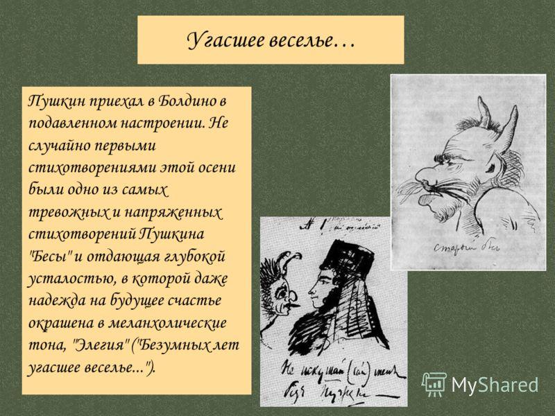 Пушкин приехал в Болдино в подавленном настроении. Не случайно первыми стихотворениями этой осени были одно из самых тревожных и напряженных стихотворений Пушкина
