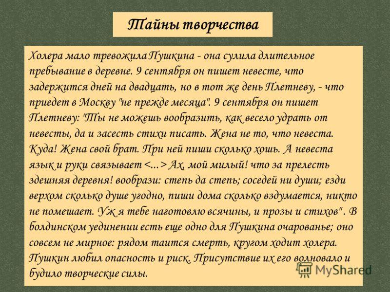 Холера мало тревожила Пушкина - она сулила длительное пребывание в деревне. 9 сентября он пишет невесте, что задержится дней на двадцать, но в тот же день Плетневу, - что приедет в Москву