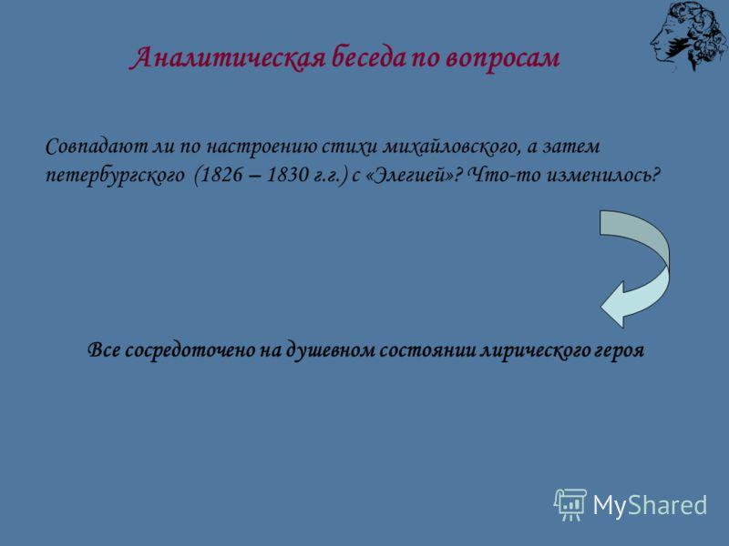 Совпадают ли по настроению стихи михайловского, а затем петербургского (1826 – 1830 г.г.) с «Элегией»? Что-то изменилось? Все сосредоточено на душевном состоянии лирического героя Аналитическая беседа по вопросам