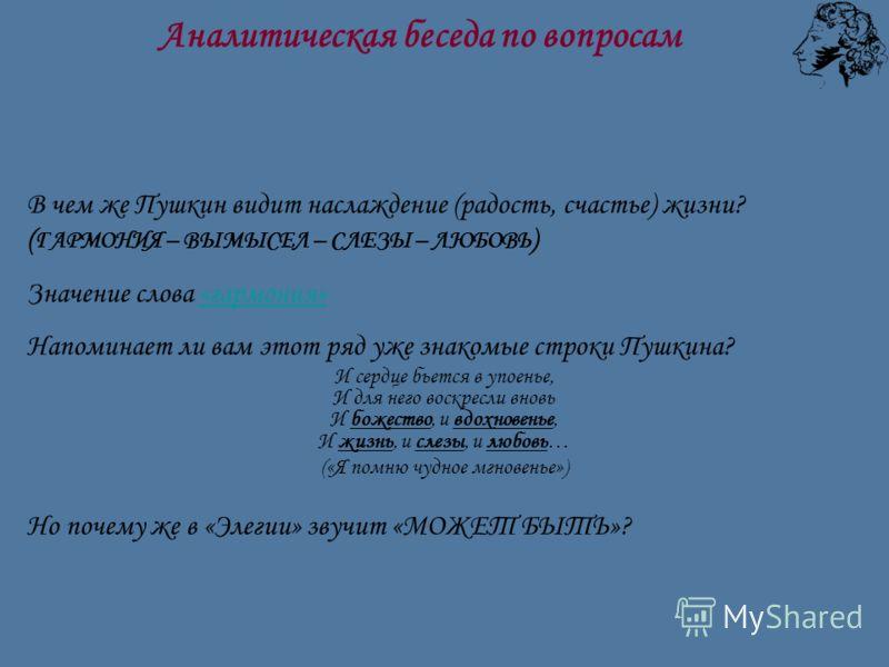 В чем же Пушкин видит наслаждение (радость, счастье) жизни? ( ГАРМОНИЯ – ВЫМЫСЕЛ – СЛЕЗЫ – ЛЮБОВЬ ) Значение слова «гармония»«гармония» Напоминает ли вам этот ряд уже знакомые строки Пушкина? И сердце бьется в упоенье, И для него воскресли вновь И бо
