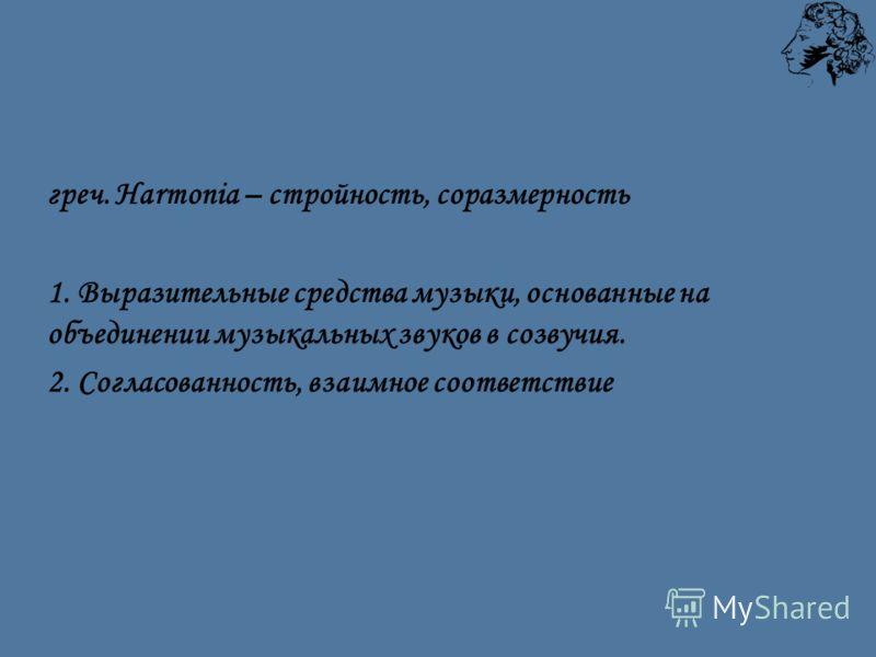 греч. Harmonia – стройность, соразмерность 1. Выразительные средства музыки, основанные на объединении музыкальных звуков в созвучия. 2. Согласованность, взаимное соответствие